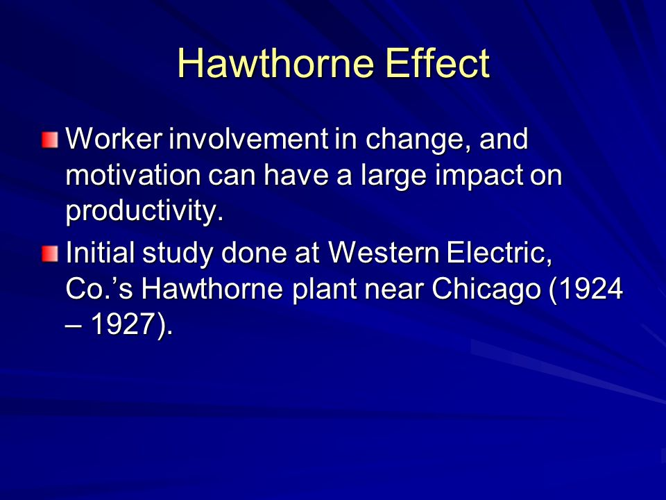 Hawthorne Effect Worker involvement in change, and motivation can have a large impact on productivity.