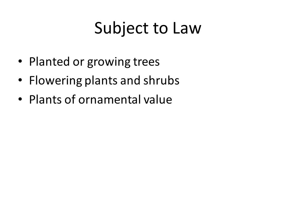 Subject to Law Planted or growing trees Flowering plants and shrubs