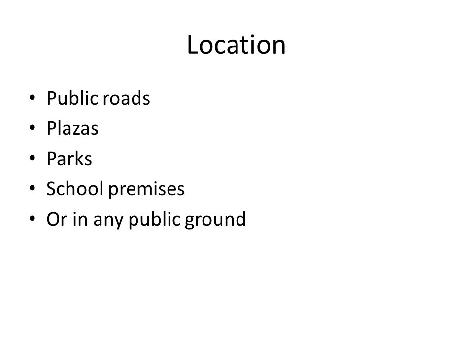 Location Public roads Plazas Parks School premises