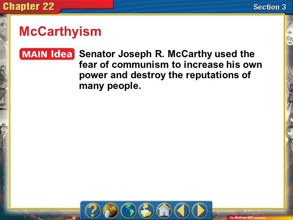 McCarthyismSenator Joseph R. McCarthy used the fear of communism to increase his own power and destroy the reputations of many people.