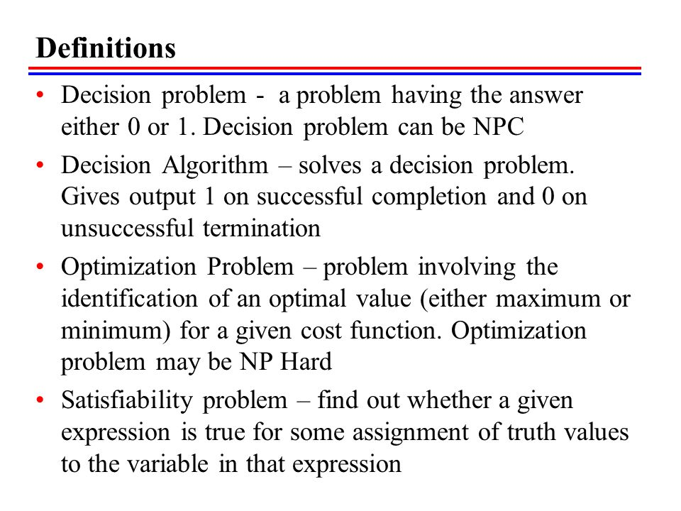 Definitions Decision problem - a problem having the answer either 0 or 1. Decision problem can be NPC.