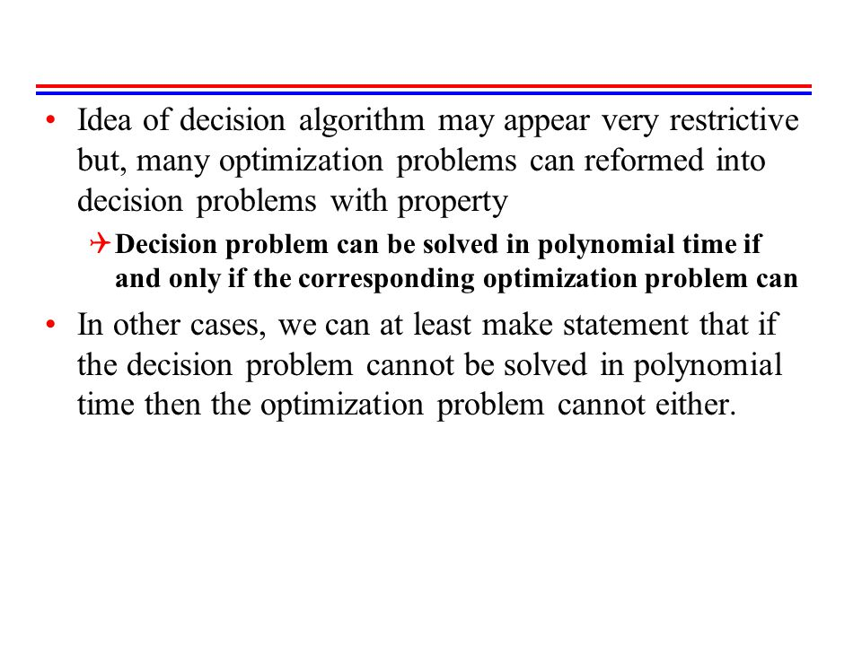 Idea of decision algorithm may appear very restrictive but, many optimization problems can reformed into decision problems with property