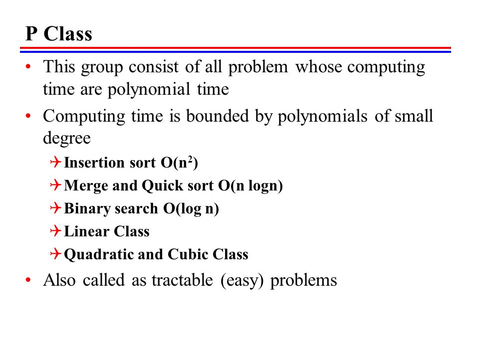 P Class This group consist of all problem whose computing time are polynomial time. Computing time is bounded by polynomials of small degree.