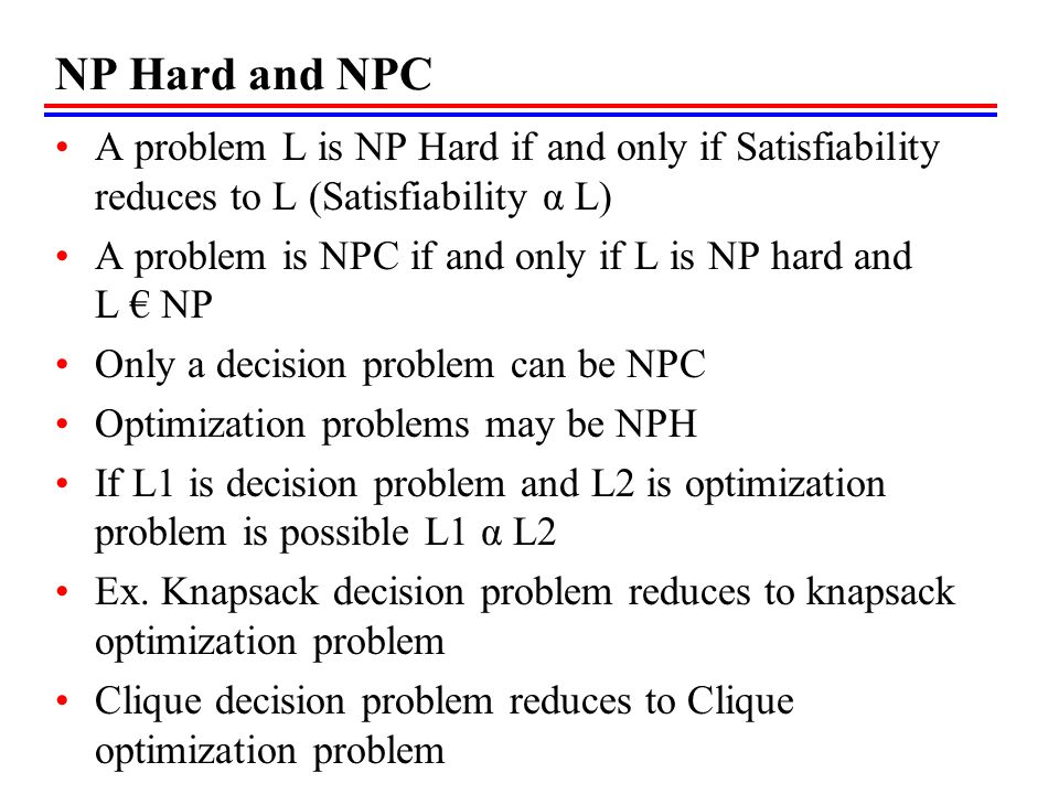 NP Hard and NPC A problem L is NP Hard if and only if Satisfiability reduces to L (Satisfiability α L)