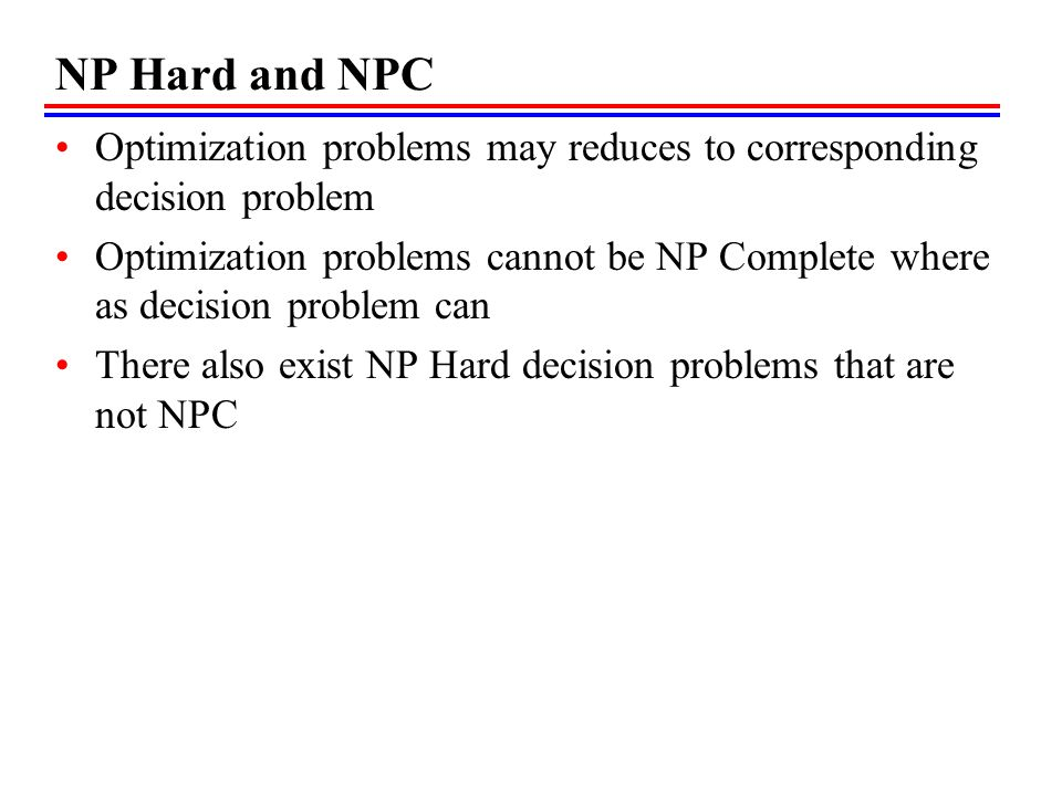 NP Hard and NPC Optimization problems may reduces to corresponding decision problem.