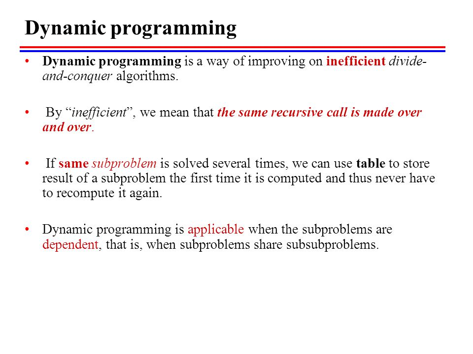 Dynamic programming Dynamic programming is a way of improving on inefficient divide-and-conquer algorithms.