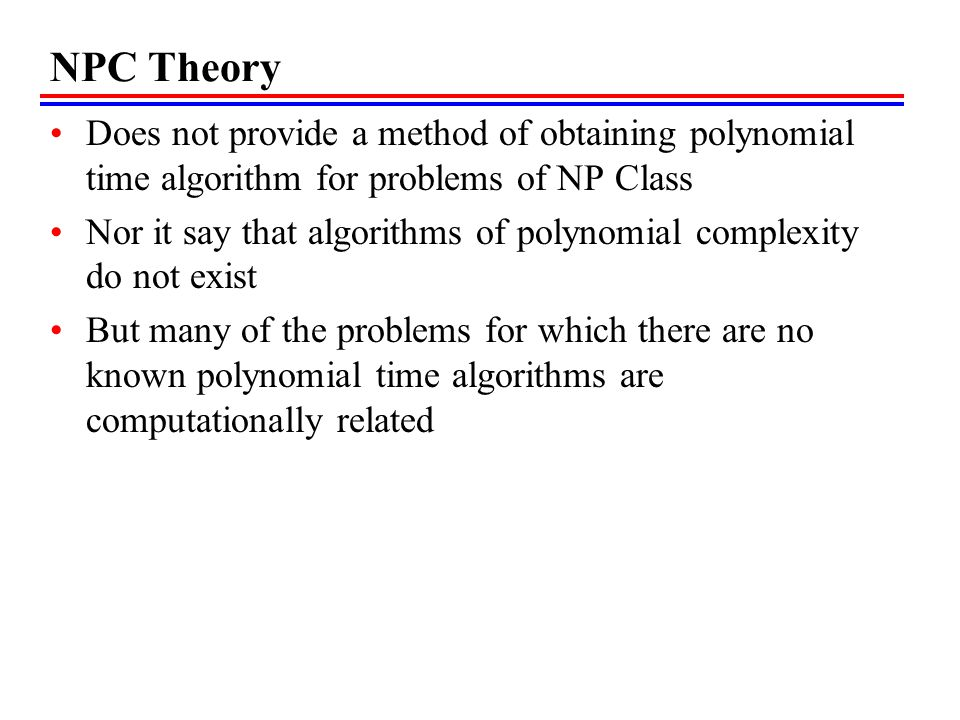 NPC Theory Does not provide a method of obtaining polynomial time algorithm for problems of NP Class.