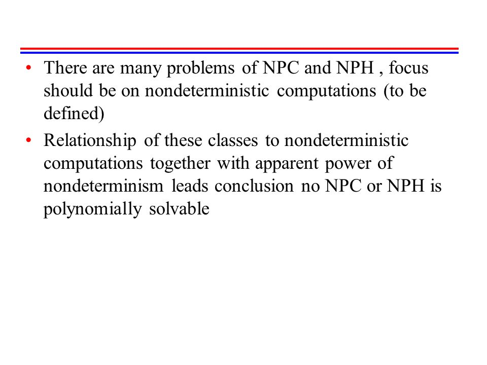 There are many problems of NPC and NPH , focus should be on nondeterministic computations (to be defined)