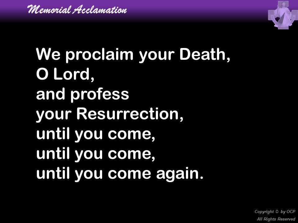 We proclaim your Death, O Lord, and profess your Resurrection,