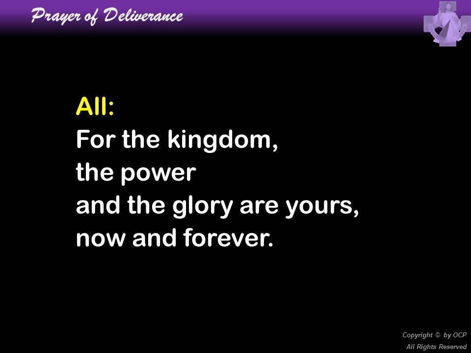 Prayer of Deliverance All: For the kingdom, the power and the glory are yours, now and forever. Copyright © by OCP.