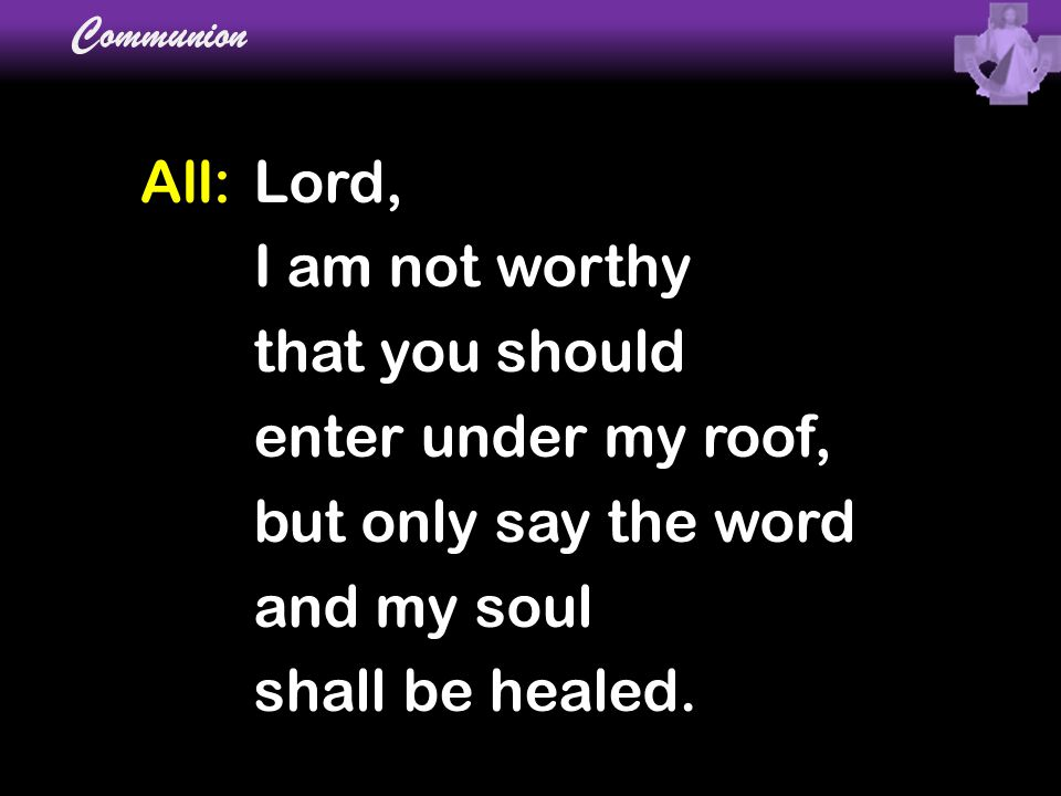 All: Lord, I am not worthy that you should enter under my roof,