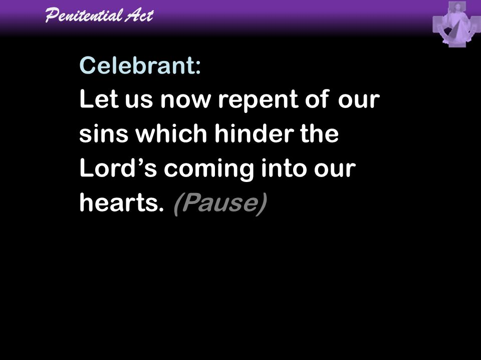Let us now repent of our sins which hinder the Lord's coming into our