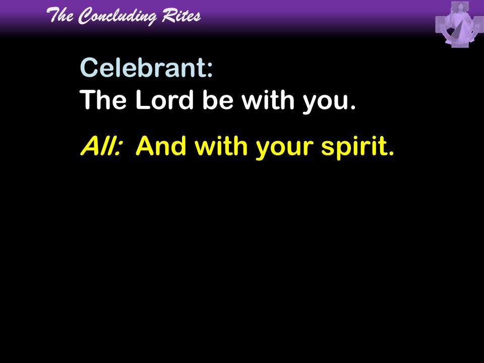 Celebrant: The Lord be with you.