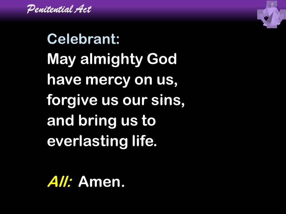 May almighty God have mercy on us, forgive us our sins,