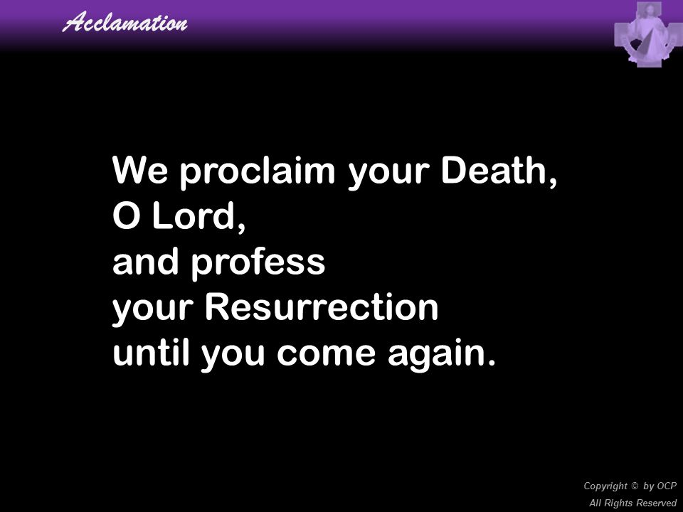 We proclaim your Death, O Lord, and profess your Resurrection