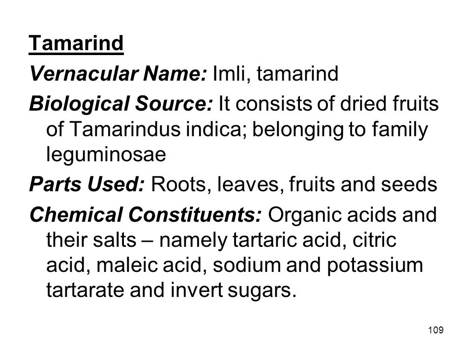 Tamarind Vernacular Name: Imli, tamarind. Biological Source: It consists of dried fruits of Tamarindus indica; belonging to family leguminosae.