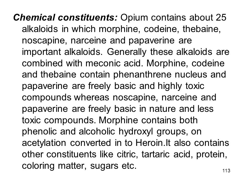 Chemical constituents: Opium contains about 25 alkaloids in which morphine, codeine, thebaine, noscapine, narceine and papaverine are important alkaloids.