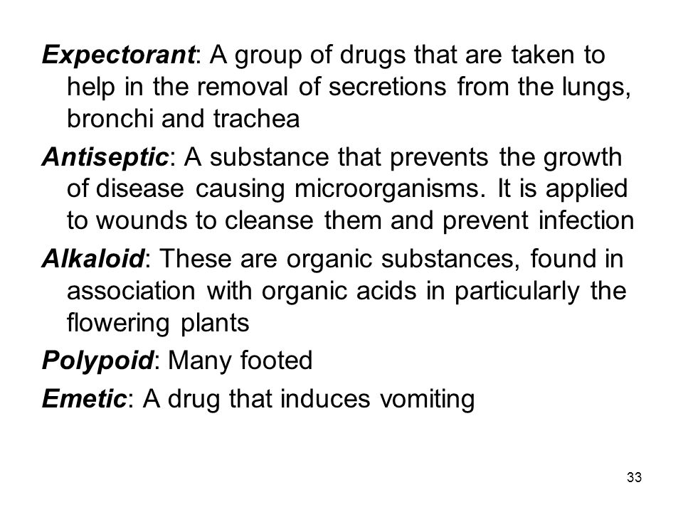 Expectorant: A group of drugs that are taken to help in the removal of secretions from the lungs, bronchi and trachea