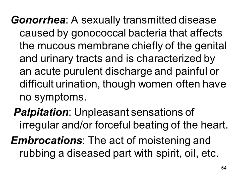 Gonorrhea: A sexually transmitted disease caused by gonococcal bacteria that affects the mucous membrane chiefly of the genital and urinary tracts and is characterized by an acute purulent discharge and painful or difficult urination, though women often have no symptoms.