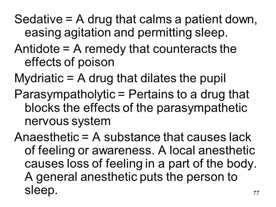 Sedative = A drug that calms a patient down, easing agitation and permitting sleep.