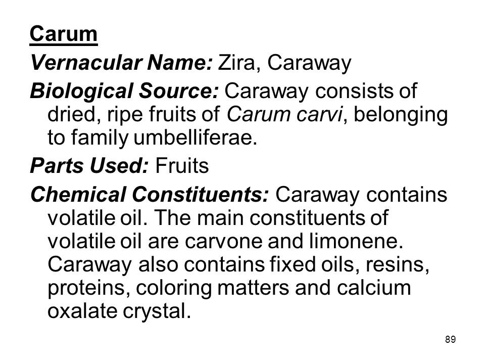 Carum Vernacular Name: Zira, Caraway. Biological Source: Caraway consists of dried, ripe fruits of Carum carvi, belonging to family umbelliferae.