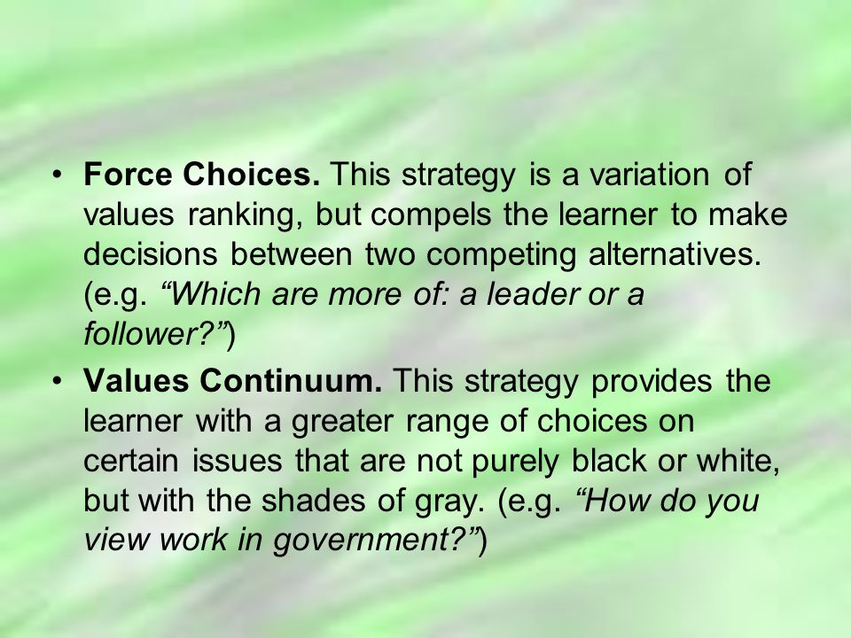 Force Choices. This strategy is a variation of values ranking, but compels the learner to make decisions between two competing alternatives. (e.g. Which are more of: a leader or a follower )