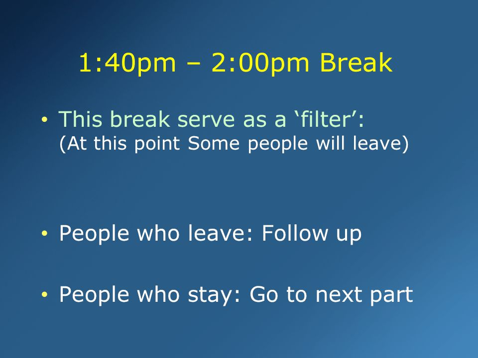 1:40pm – 2:00pm Break This break serve as a 'filter': (At this point Some people will leave) People who leave: Follow up.