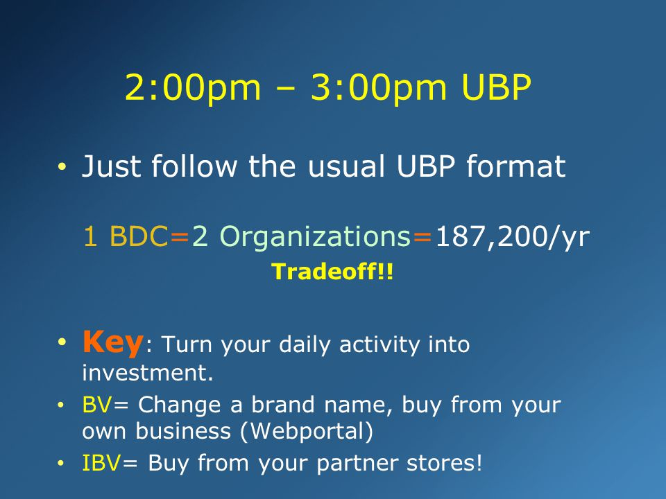 2:00pm – 3:00pm UBP Just follow the usual UBP format 1 BDC=2 Organizations=187,200/yr. Tradeoff!!