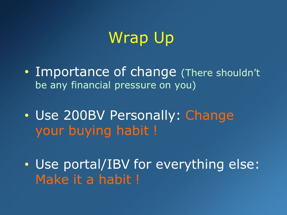 Wrap Up Importance of change (There shouldn't be any financial pressure on you) Use 200BV Personally: Change your buying habit !
