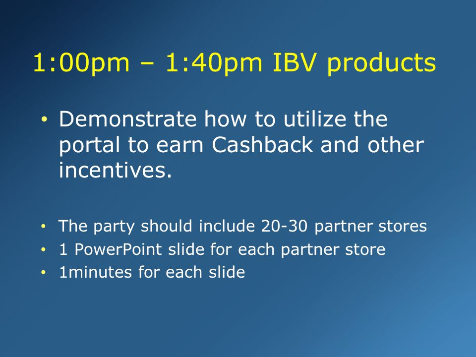 1:00pm – 1:40pm IBV products Demonstrate how to utilize the portal to earn Cashback and other incentives.
