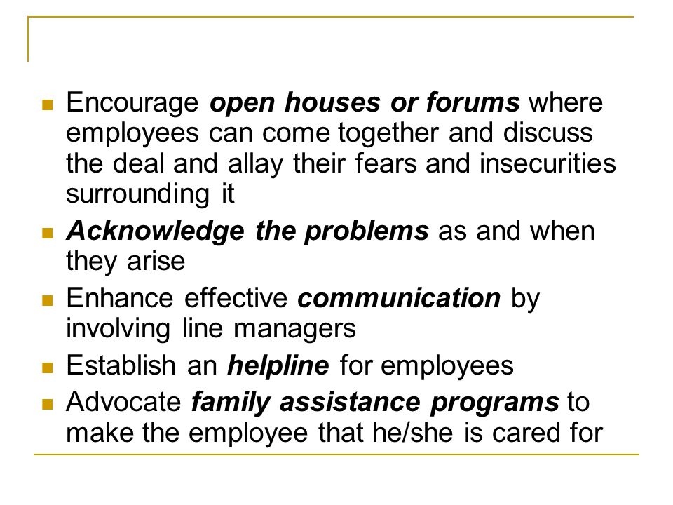Encourage open houses or forums where employees can come together and discuss the deal and allay their fears and insecurities surrounding it