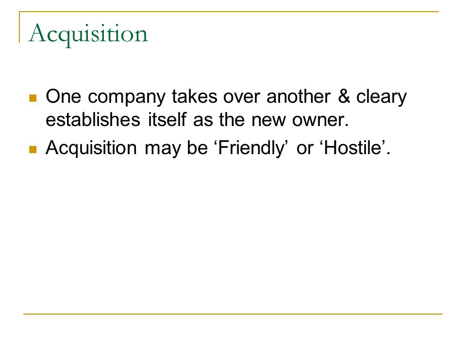 Acquisition One company takes over another & cleary establishes itself as the new owner.
