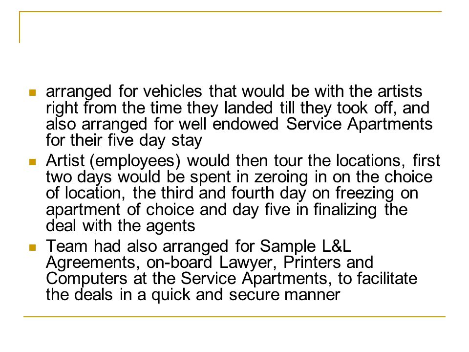 arranged for vehicles that would be with the artists right from the time they landed till they took off, and also arranged for well endowed Service Apartments for their five day stay
