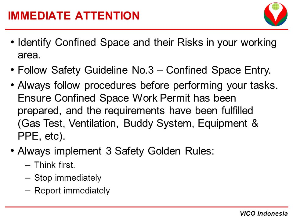 IMMEDIATE ATTENTION Identify Confined Space and their Risks in your working area. Follow Safety Guideline No.3 – Confined Space Entry.