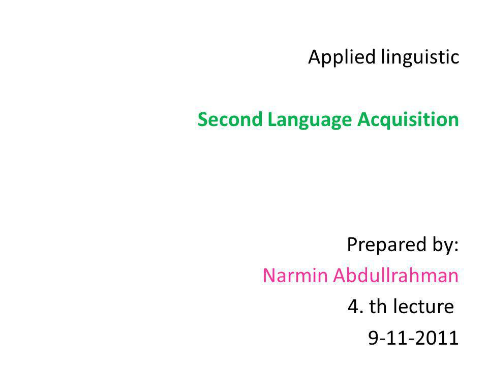 Applied linguistic Second Language Acquisition. Prepared by: Narmin Abdullrahman. 4. th lecture.