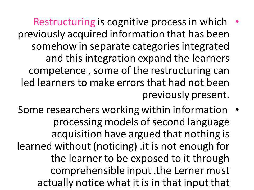 Restructuring is cognitive process in which previously acquired information that has been somehow in separate categories integrated and this integration expand the learners competence , some of the restructuring can led learners to make errors that had not been previously present.