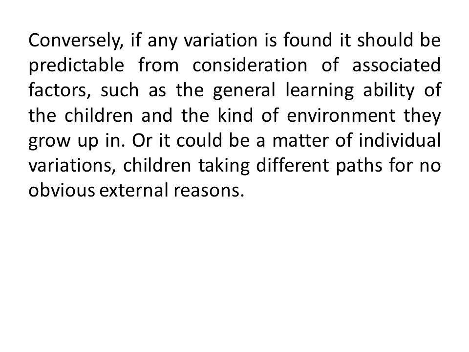 Conversely, if any variation is found it should be predictable from consideration of associated factors, such as the general learning ability of the children and the kind of environment they grow up in.