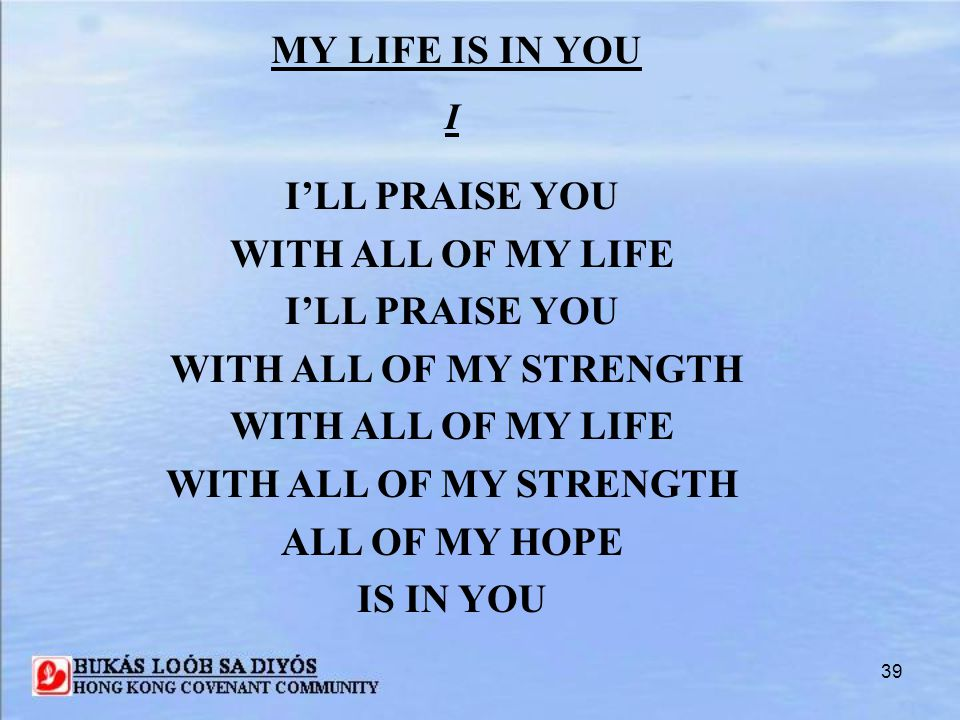 I'LL PRAISE YOU WITH ALL OF MY LIFE WITH ALL OF MY STRENGTH