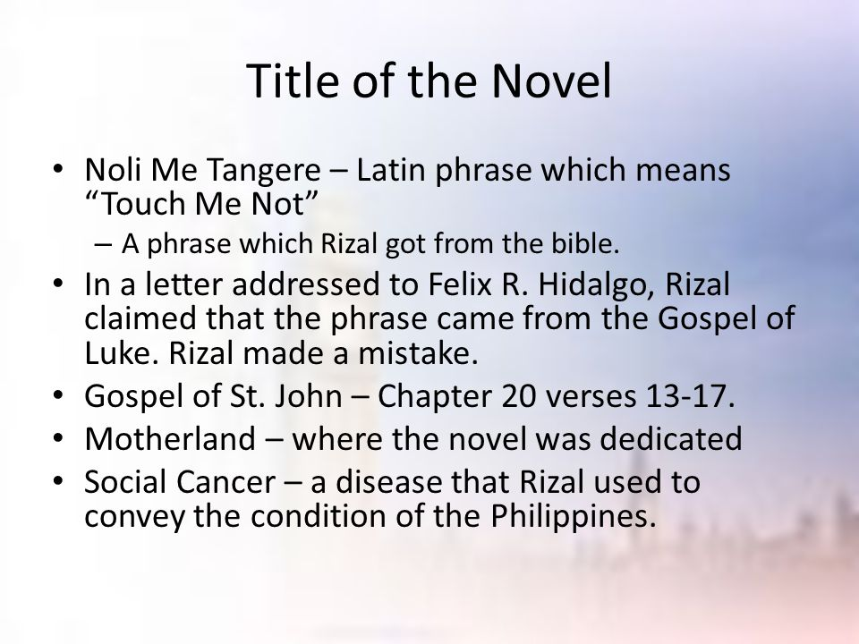 Title of the Novel Noli Me Tangere – Latin phrase which means Touch Me Not A phrase which Rizal got from the bible.