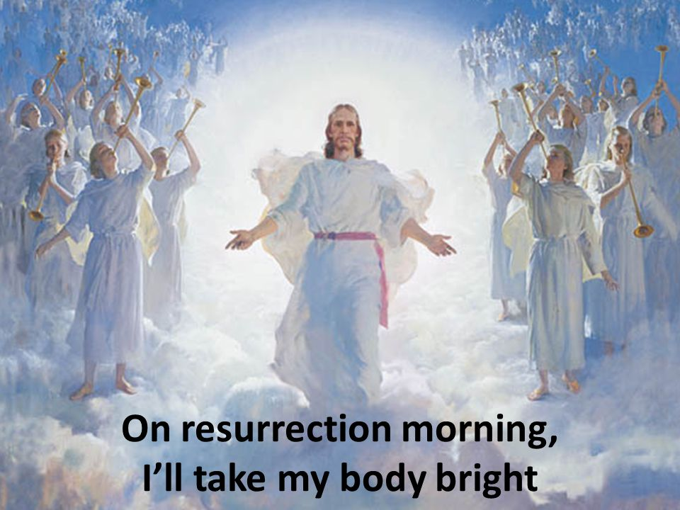 On resurrection morning, I'll take my body bright