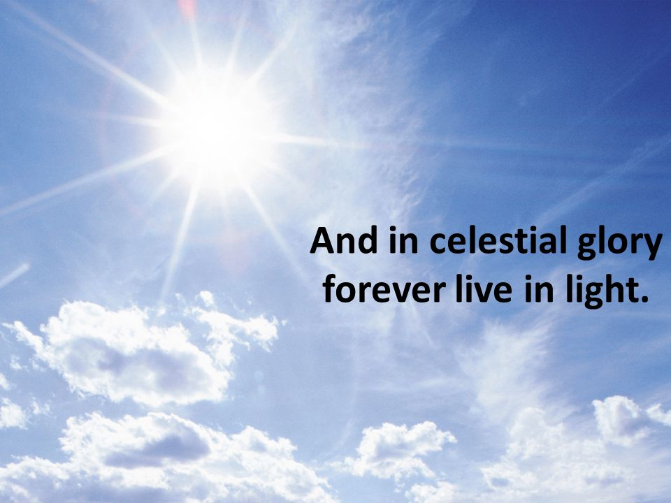 And in celestial glory forever live in light.