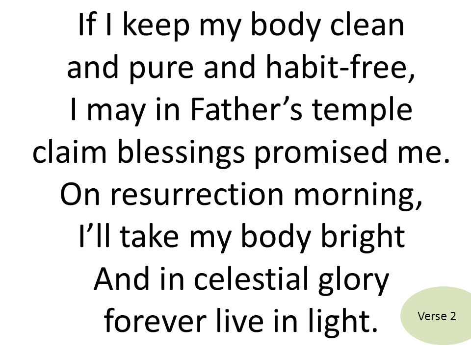 If I keep my body clean and pure and habit-free, I may in Father's temple claim blessings promised me. On resurrection morning, I'll take my body bright And in celestial glory forever live in light.