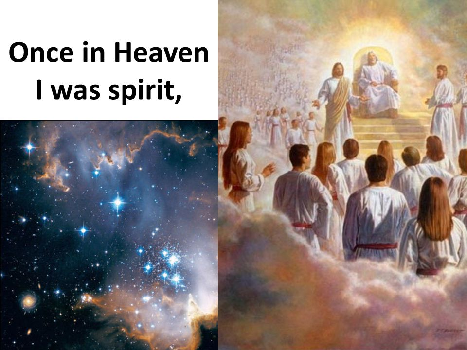 Once in Heaven I was spirit,