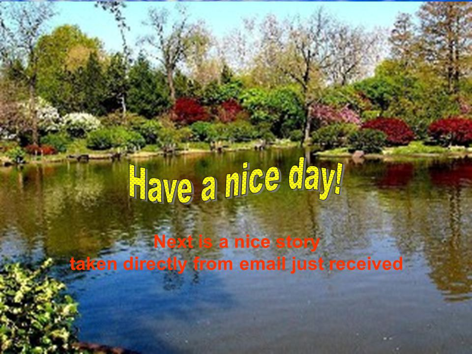 Have a nice day! Remember: - It's true what you do unto others