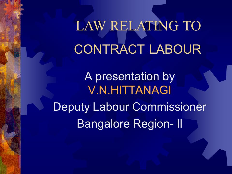 LAW RELATING TO CONTRACT LABOUR A presentation by V.N.HITTANAGI