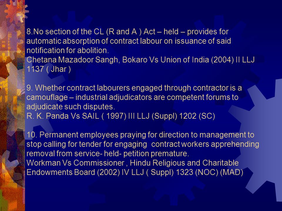 8.No section of the CL (R and A ) Act – held – provides for automatic absorption of contract labour on issuance of said notification for abolition.