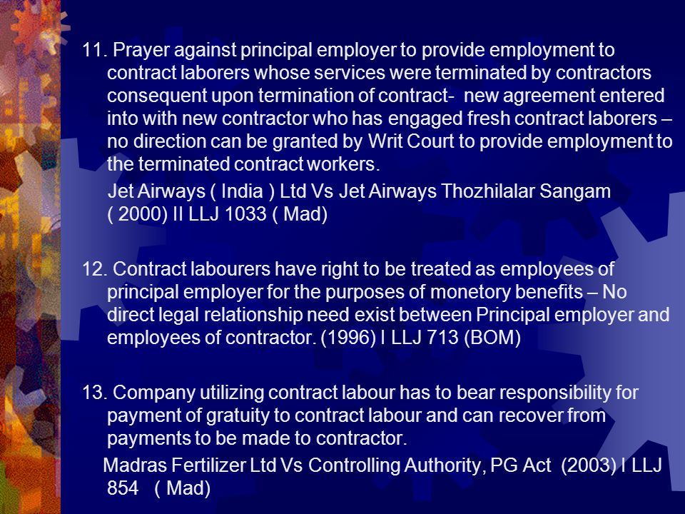 11. Prayer against principal employer to provide employment to contract laborers whose services were terminated by contractors consequent upon termination of contract- new agreement entered into with new contractor who has engaged fresh contract laborers – no direction can be granted by Writ Court to provide employment to the terminated contract workers.
