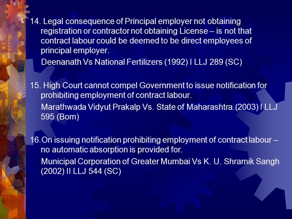 14. Legal consequence of Principal employer not obtaining registration or contractor not obtaining License – is not that contract labour could be deemed to be direct employees of principal employer.