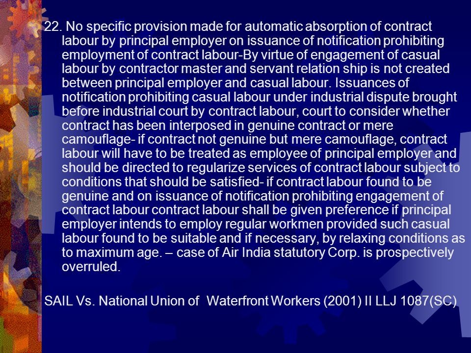 22. No specific provision made for automatic absorption of contract labour by principal employer on issuance of notification prohibiting employment of contract labour-By virtue of engagement of casual labour by contractor master and servant relation ship is not created between principal employer and casual labour. Issuances of notification prohibiting casual labour under industrial dispute brought before industrial court by contract labour, court to consider whether contract has been interposed in genuine contract or mere camouflage- if contract not genuine but mere camouflage, contract labour will have to be treated as employee of principal employer and should be directed to regularize services of contract labour subject to conditions that should be satisfied- if contract labour found to be genuine and on issuance of notification prohibiting engagement of contract labour contract labour shall be given preference if principal employer intends to employ regular workmen provided such casual labour found to be suitable and if necessary, by relaxing conditions as to maximum age. – case of Air India statutory Corp. is prospectively overruled.