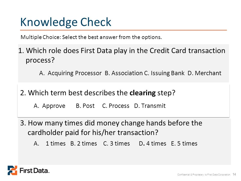 Knowledge Check Multiple Choice: Select the best answer from the options. 1. Which role does First Data play in the Credit Card transaction process